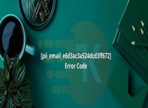 4 Methods To Solve [Pii_email_e6d3ac3a524dcd3ff672] Error Code